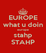 EUROPE what u doin europe stahp STAHP - Personalised Poster A4 size