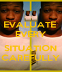 EVALUATE  EVERY  SITUATION CAREFULLY - Personalised Poster A4 size