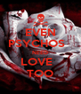 EVEN PSYCHOS   NEED LOVE   TOO - Personalised Poster A4 size