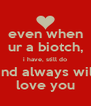 even when ur a biotch, i have, still do and always will love you - Personalised Poster A4 size