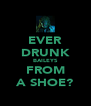EVER DRUNK BAILEYS FROM A SHOE? - Personalised Poster A4 size