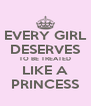 EVERY GIRL DESERVES TO BE TREATED LIKE A PRINCESS - Personalised Poster A4 size