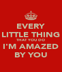 EVERY LITTLE THING THAT YOU DO I'M AMAZED BY YOU - Personalised Poster A4 size