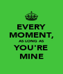 EVERY MOMENT, AS LONG AS YOU'RE MINE - Personalised Poster A4 size
