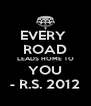 EVERY  ROAD LEADS HOME TO YOU - R.S. 2012 - Personalised Poster A4 size