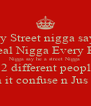 Every Street nigga say he  A Real Nigga Every Real  Nigga say he a street Nigga These 2 different people Stop gettin it confuse n Jus B U... - Personalised Poster A4 size