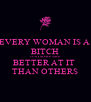 EVERY WOMAN IS A  BITCH JUST SOME ARE  BETTER AT IT  THAN OTHERS - Personalised Poster A4 size