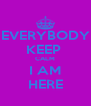 EVERYBODY KEEP  CALM I AM HERE - Personalised Poster A4 size