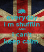 everyday i m shufflin AND i can't keep calm  - Personalised Poster A4 size