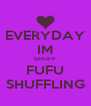 EVERYDAY IM SHUFF FUFU SHUFFLING - Personalised Poster A4 size