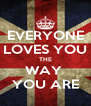 EVERYONE  LOVES YOU  THE WAY  YOU ARE - Personalised Poster A4 size