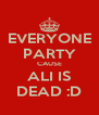EVERYONE PARTY CAUSE ALI IS DEAD :D - Personalised Poster A4 size