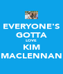 EVERYONE'S GOTTA LOVE KIM MACLENNAN - Personalised Poster A4 size