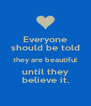 Everyone should be told they are beautiful until they believe it. - Personalised Poster A4 size