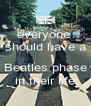 everyone  should have a  Beatles phase in their life - Personalised Poster A4 size