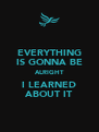 EVERYTHING IS GONNA BE ALRIGHT I LEARNED ABOUT IT - Personalised Poster A4 size