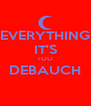 EVERYTHING IT'S TOO DEBAUCH  - Personalised Poster A4 size
