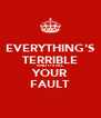 EVERYTHING'S TERRIBLE AND IT'S ALL YOUR FAULT - Personalised Poster A4 size