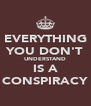 EVERYTHING YOU DON'T UNDERSTAND IS A CONSPIRACY - Personalised Poster A4 size