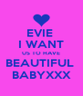 EVIE  I WANT US TO HAVE BEAUTIFUL  BABYXXX - Personalised Poster A4 size