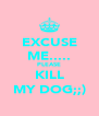 EXCUSE ME..... PLEASE KILL MY DOG;;) - Personalised Poster A4 size