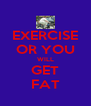 EXERCISE OR YOU WILL GET FAT - Personalised Poster A4 size