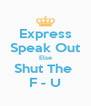 Express Speak Out Else Shut The  F - U - Personalised Poster A4 size