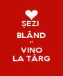 ȘEZI  BLÂND și VINO LA TÂRG - Personalised Poster A4 size