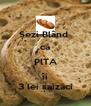 Șezi Blând  că PITA îi 3 lei șaizăci - Personalised Poster A4 size
