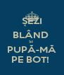 ȘEZI BLÂND  SI  PUPĂ-MĂ PE BOT!  - Personalised Poster A4 size
