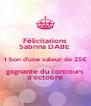 Félicitations Sabrina DABE  1 bon d'une valeur de 25€ gagnante du concours d'octobre - Personalised Poster A4 size