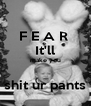 F E A R  It'll make you  shit ur pants - Personalised Poster A4 size