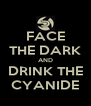 FACE THE DARK AND DRINK THE CYANIDE - Personalised Poster A4 size
