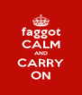 faggot CALM AND CARRY ON - Personalised Poster A4 size