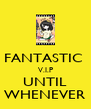 FANTASTIC  V.I.P UNTIL WHENEVER - Personalised Poster A4 size