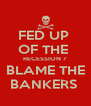 FED UP  OF THE  RECESSION ? BLAME THE BANKERS  - Personalised Poster A4 size
