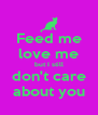 Feed me love me but I still don't care about you - Personalised Poster A4 size