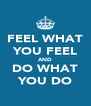 FEEL WHAT YOU FEEL AND DO WHAT YOU DO - Personalised Poster A4 size