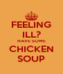 FEELING ILL? HAVE SOME CHICKEN SOUP - Personalised Poster A4 size