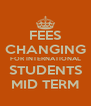 FEES CHANGING FOR INTERNATIONAL STUDENTS MID TERM - Personalised Poster A4 size