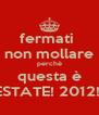 fermati  non mollare perchè questa è ESTATE! 2012!! - Personalised Poster A4 size