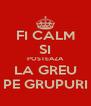 FI CALM SI POSTEAZA LA GREU PE GRUPURI - Personalised Poster A4 size