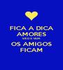 FICA A DICA AMORES VÃO E VEM OS AMIGOS FICAM - Personalised Poster A4 size