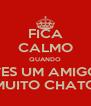 FICA CALMO QUANDO VES UM AMIGO MUITO CHATO - Personalised Poster A4 size