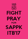 FIGHT PRAY FOR SAPPK ITB'17 - Personalised Poster A4 size