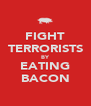 FIGHT TERRORISTS BY EATING BACON - Personalised Poster A4 size
