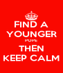 FIND A YOUNGER POPE THEN KEEP CALM - Personalised Poster A4 size