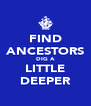 FIND ANCESTORS DIG A LITTLE DEEPER - Personalised Poster A4 size