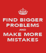 FIND BIGGER PROBLEMS AND MAKE MORE MISTAKES - Personalised Poster A4 size