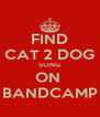 FIND CAT 2 DOG SONG ON  BANDCAMP - Personalised Poster A4 size